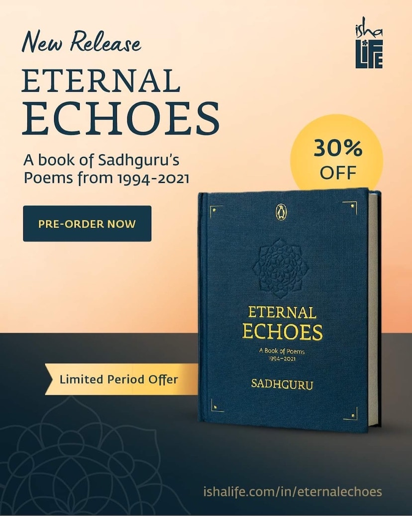 New Sadhguru book, Eternal Echoes is the Definitive and Complete Collection of Sadhguru's poems written between 1994 - 2021.   Written over almost 3 decades, the poems encompass the journey from the Inception of the Isha Yoga Center.   Spanning this path are close to 600 poems which make this book a collector's item to be treasured.   Pre-order Eternal Echoes now and get a 30% OFF.   Also Buy any Sadhguru Book and get 30% OFF plus FREE Shipping at Rs.499/- on all Your Isha Favourites.   Limited Period Offer. Don't miss it!
